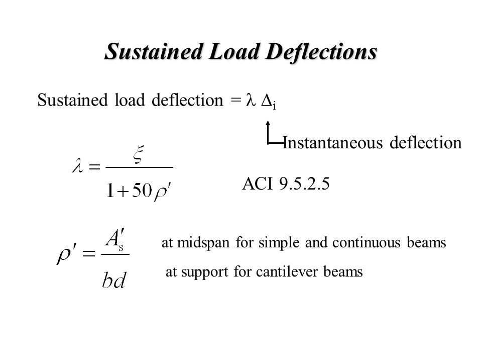 Sustained Load Deflections Sustained load deflection =  i Instantaneous deflection ACI 9.5.2.5 at midspan for simple and continuous beams at support for cantilever beams