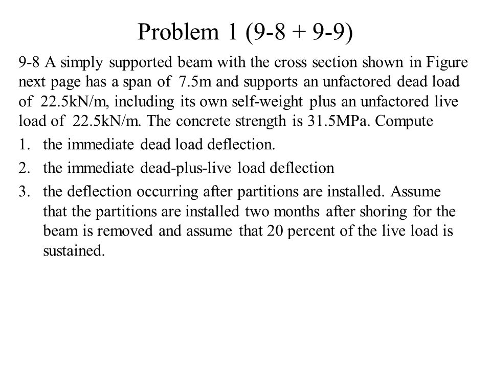 Problem 1 (9-8 + 9-9) 9-8 A simply supported beam with the cross section shown in Figure next page has a span of 7.5m and supports an unfactored dead load of 22.5kN/m, including its own self-weight plus an unfactored live load of 22.5kN/m.