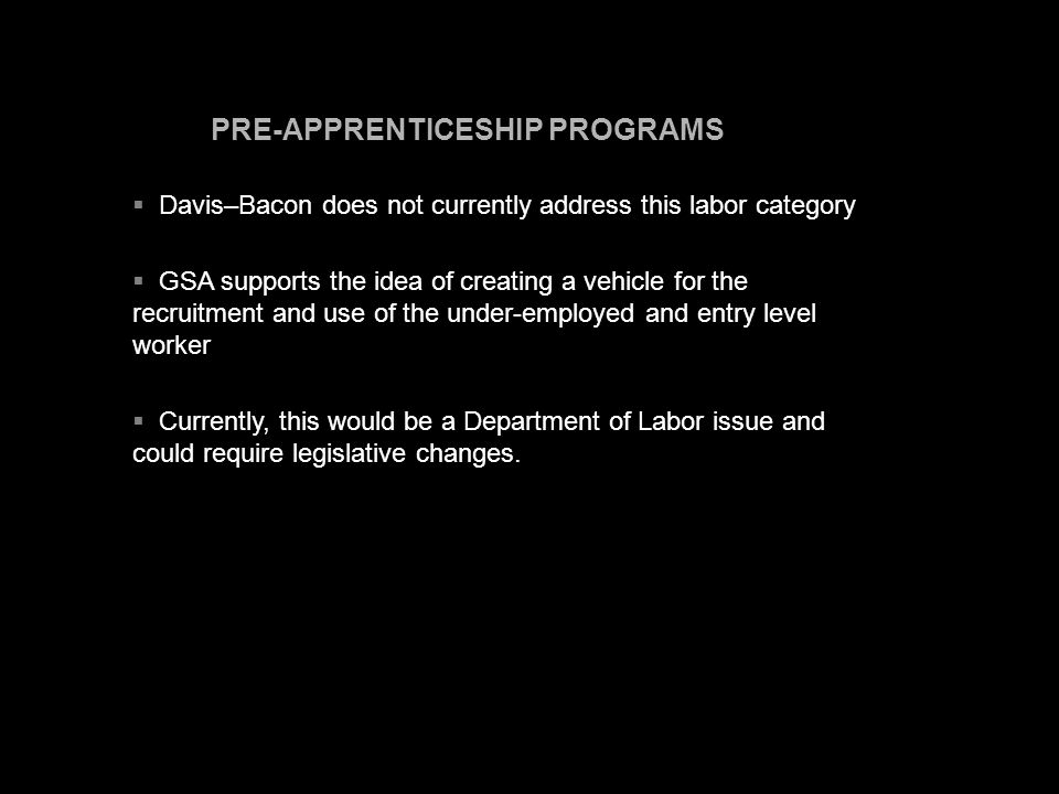 PRE-APPRENTICESHIP PROGRAMS  Davis–Bacon does not currently address this labor category  GSA supports the idea of creating a vehicle for the recruitment and use of the under-employed and entry level worker  Currently, this would be a Department of Labor issue and could require legislative changes.