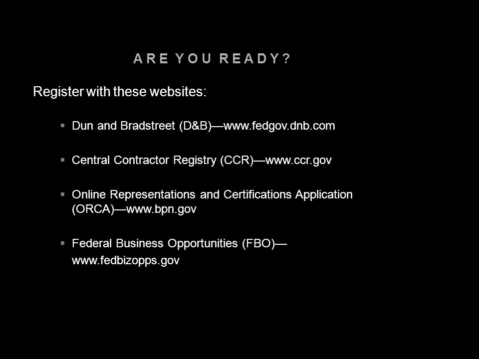 A R E Y O U R E A D Y ? Register with these websites:  Dun and Bradstreet (D&B)—www.fedgov.dnb.com  Central Contractor Registry (CCR)—www.ccr.gov 