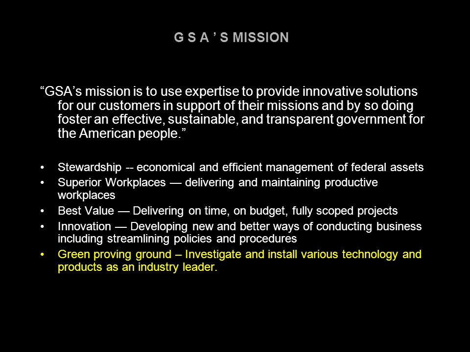 G S A ' S MISSION GSA's mission is to use expertise to provide innovative solutions for our customers in support of their missions and by so doing foster an effective, sustainable, and transparent government for the American people. Stewardship -- economical and efficient management of federal assets Superior Workplaces — delivering and maintaining productive workplaces Best Value — Delivering on time, on budget, fully scoped projects Innovation — Developing new and better ways of conducting business including streamlining policies and procedures Green proving ground – Investigate and install various technology and products as an industry leader.