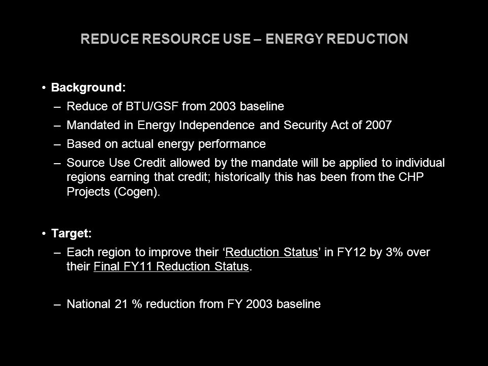 REDUCE RESOURCE USE – ENERGY REDUCTION Background: –Reduce of BTU/GSF from 2003 baseline –Mandated in Energy Independence and Security Act of 2007 –Based on actual energy performance –Source Use Credit allowed by the mandate will be applied to individual regions earning that credit; historically this has been from the CHP Projects (Cogen).
