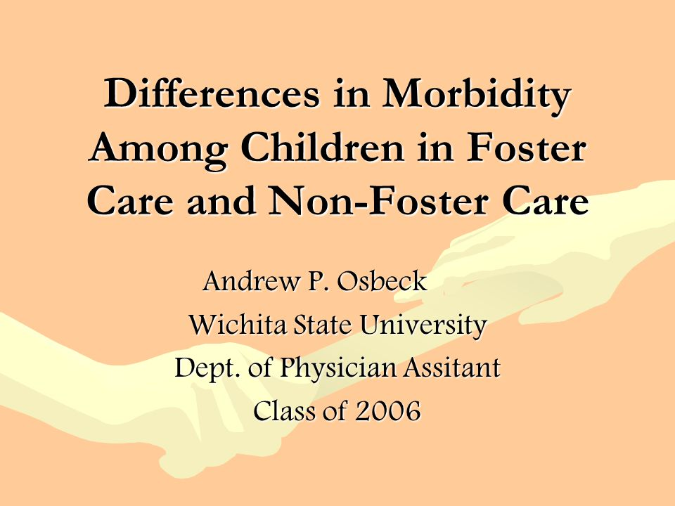 Differences in Morbidity Among Children in Foster Care and Non-Foster Care Andrew P. Osbeck Wichita State University Dept. of Physician Assitant Class