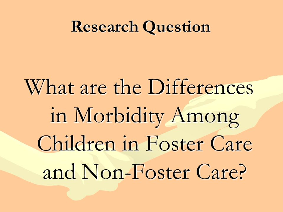 Research Question What are the Differences in Morbidity Among Children in Foster Care and Non-Foster Care?