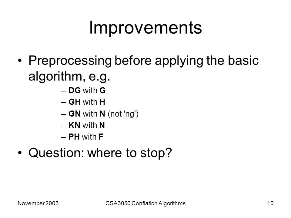 November 2003CSA3050 Conflation Algorithms10 Improvements Preprocessing before applying the basic algorithm, e.g.