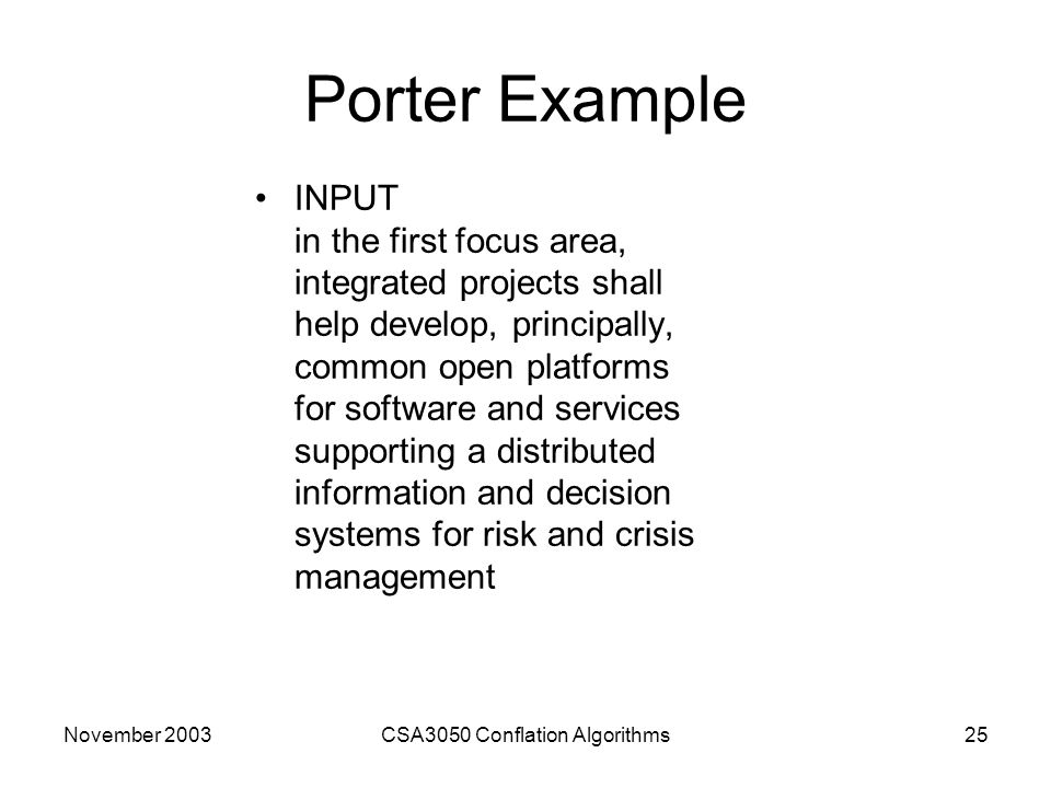 November 2003CSA3050 Conflation Algorithms25 Porter Example INPUT in the first focus area, integrated projects shall help develop, principally, common open platforms for software and services supporting a distributed information and decision systems for risk and crisis management