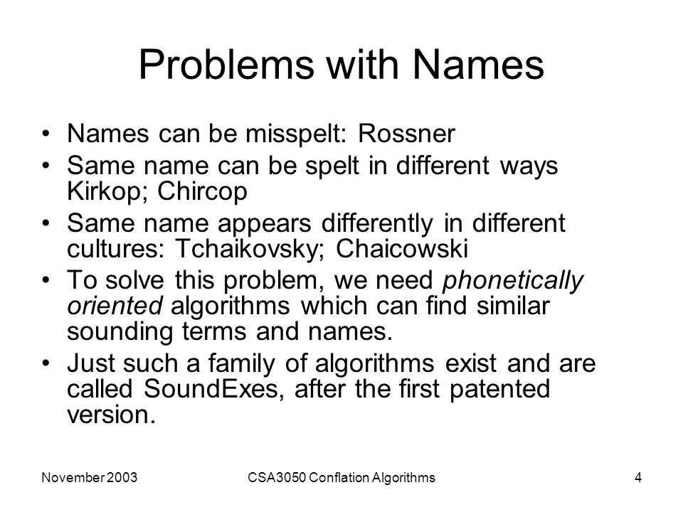 November 2003CSA3050 Conflation Algorithms4 Problems with Names Names can be misspelt: Rossner Same name can be spelt in different ways Kirkop; Chircop Same name appears differently in different cultures: Tchaikovsky; Chaicowski To solve this problem, we need phonetically oriented algorithms which can find similar sounding terms and names.