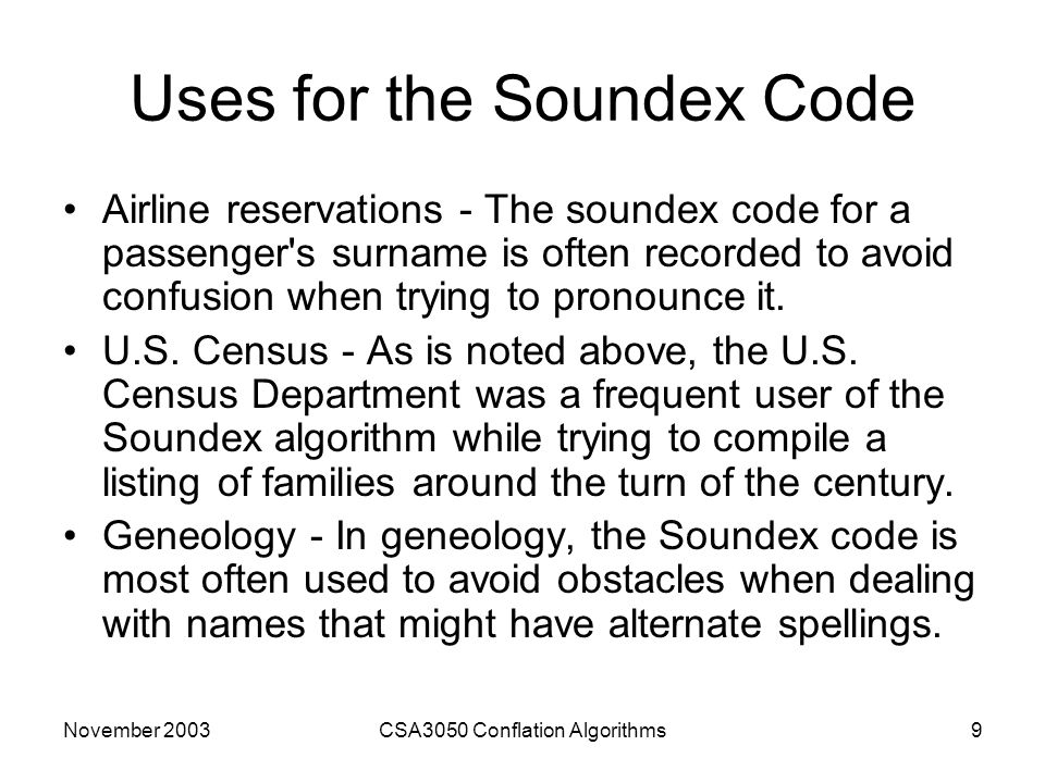 November 2003CSA3050 Conflation Algorithms9 Uses for the Soundex Code Airline reservations - The soundex code for a passenger s surname is often recorded to avoid confusion when trying to pronounce it.