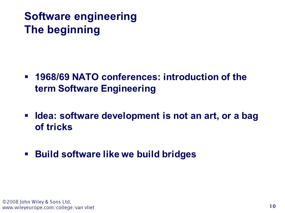 ©2008 John Wiley & Sons Ltd. www.wileyeurope.com/college/van vliet 10 Software engineering The beginning  1968/69 NATO conferences: introduction of t