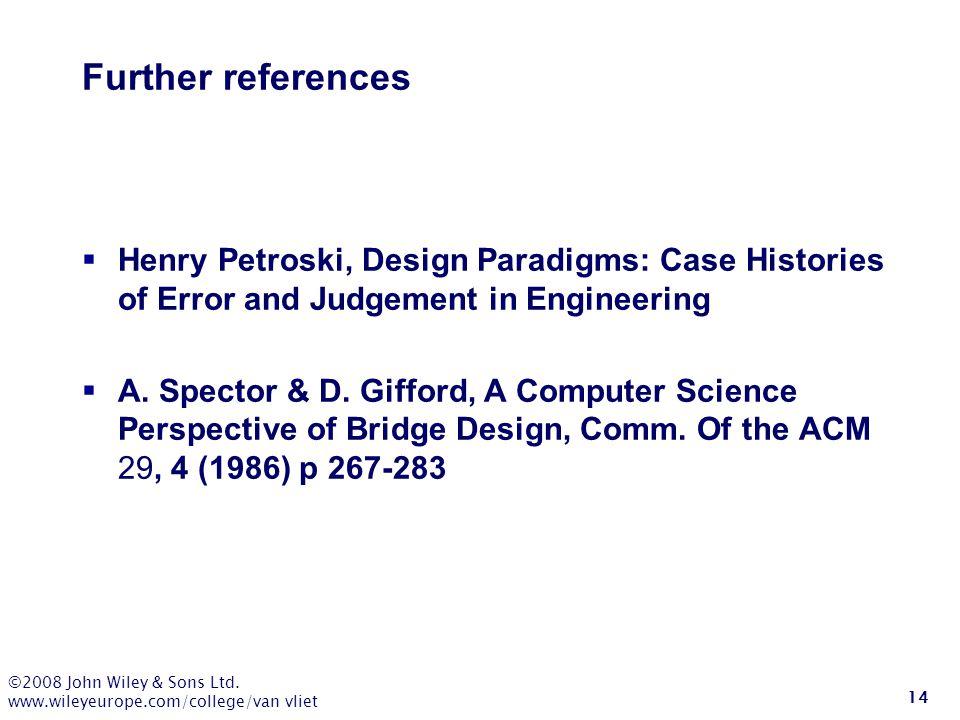 ©2008 John Wiley & Sons Ltd. www.wileyeurope.com/college/van vliet 14 Further references  Henry Petroski, Design Paradigms: Case Histories of Error a