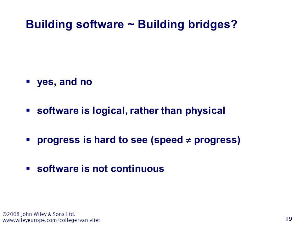 ©2008 John Wiley & Sons Ltd. www.wileyeurope.com/college/van vliet 19 Building software ~ Building bridges?  yes, and no  software is logical, rathe