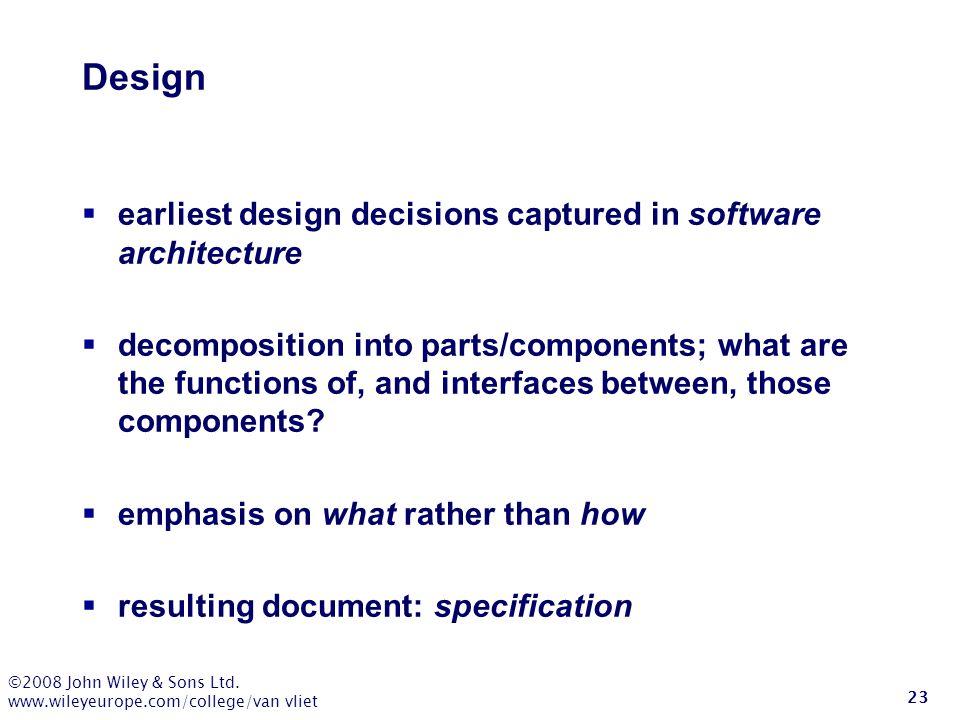 ©2008 John Wiley & Sons Ltd. www.wileyeurope.com/college/van vliet 23 Design  earliest design decisions captured in software architecture  decomposi