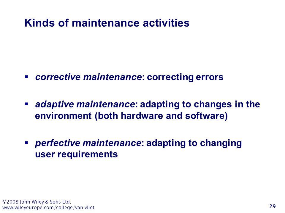 ©2008 John Wiley & Sons Ltd. www.wileyeurope.com/college/van vliet 29 Kinds of maintenance activities  corrective maintenance: correcting errors  ad