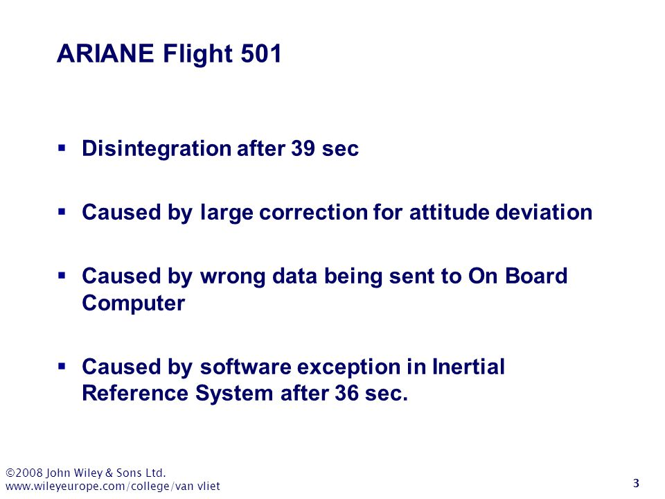 ©2008 John Wiley & Sons Ltd. www.wileyeurope.com/college/van vliet 3 ARIANE Flight 501  Disintegration after 39 sec  Caused by large correction for
