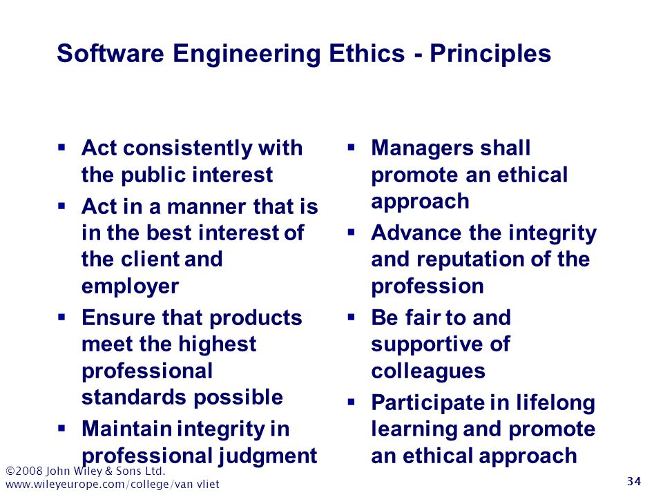 ©2008 John Wiley & Sons Ltd. www.wileyeurope.com/college/van vliet 34 Software Engineering Ethics - Principles  Act consistently with the public inte