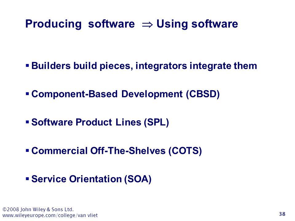 ©2008 John Wiley & Sons Ltd. www.wileyeurope.com/college/van vliet 38 Producing software  Using software  Builders build pieces, integrators integra