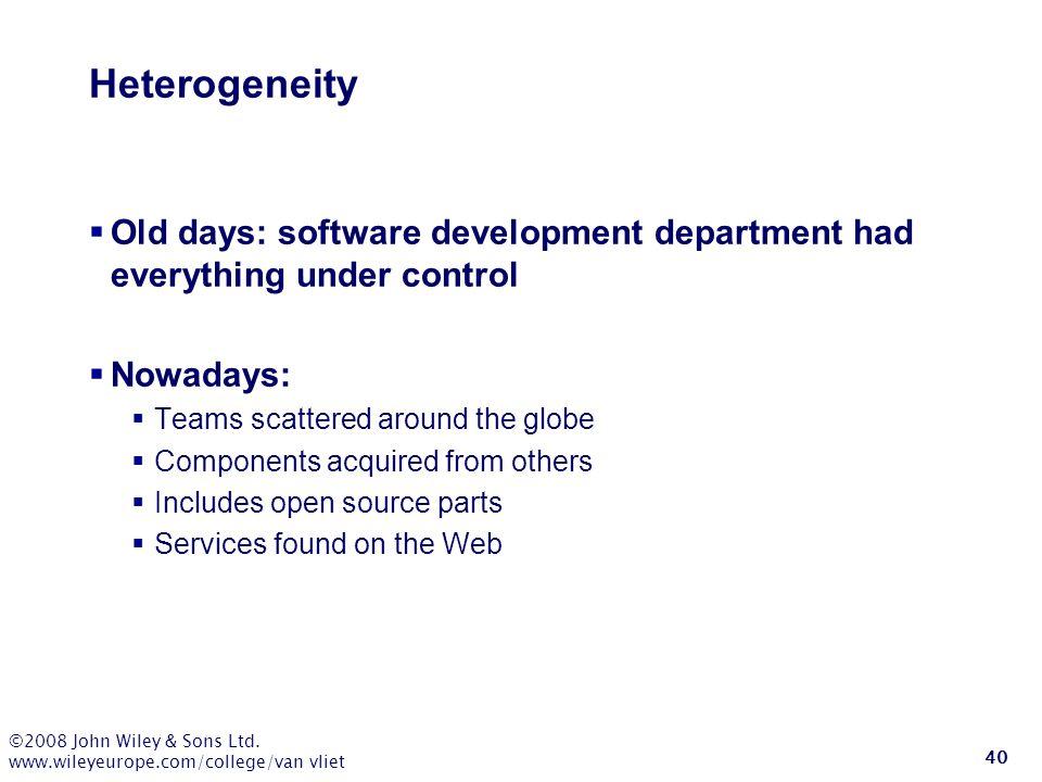 ©2008 John Wiley & Sons Ltd. www.wileyeurope.com/college/van vliet 40 Heterogeneity  Old days: software development department had everything under c