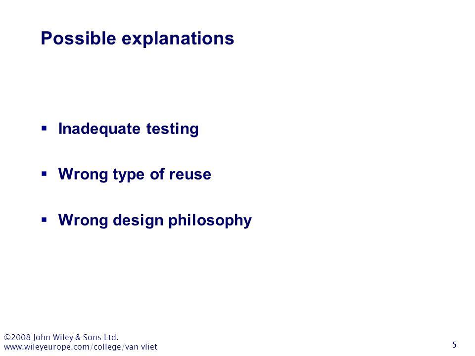 ©2008 John Wiley & Sons Ltd. www.wileyeurope.com/college/van vliet 5 Possible explanations  Inadequate testing  Wrong type of reuse  Wrong design p