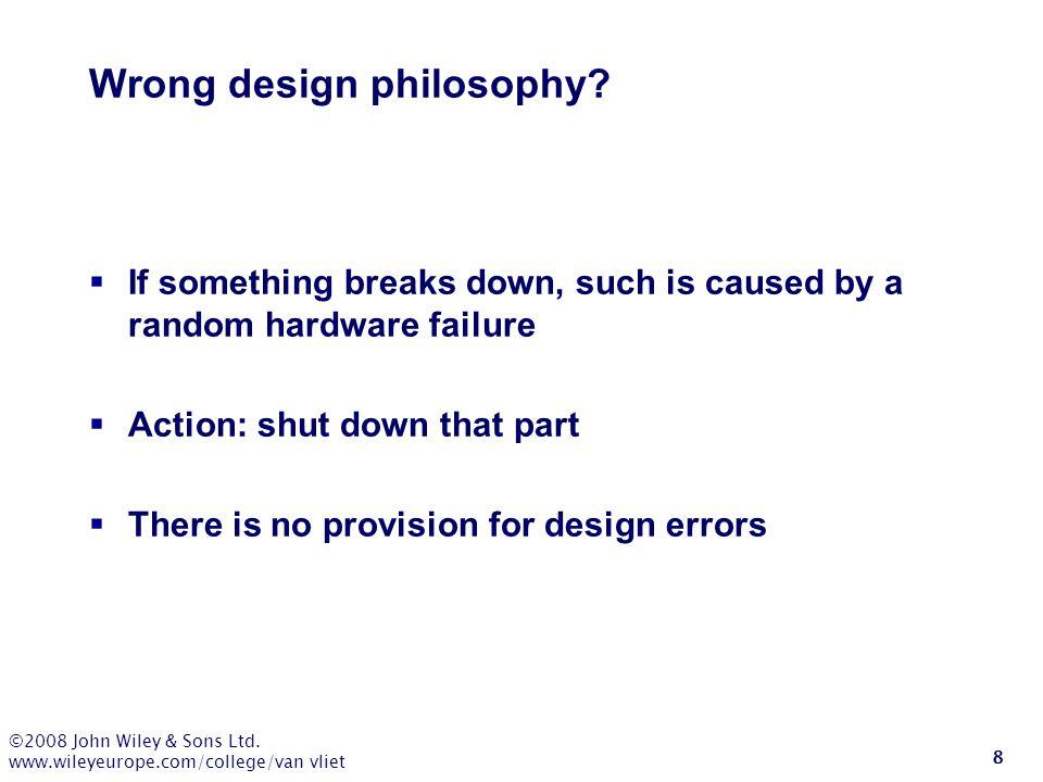 ©2008 John Wiley & Sons Ltd. www.wileyeurope.com/college/van vliet 8 Wrong design philosophy?  If something breaks down, such is caused by a random h