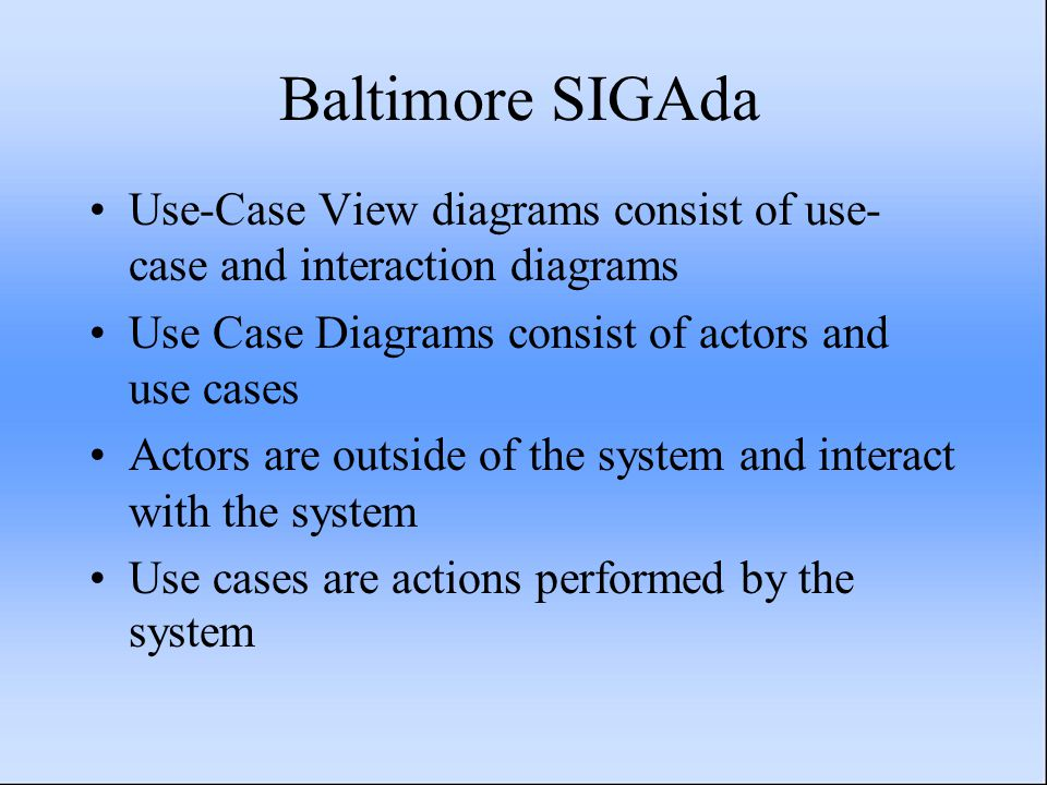 Baltimore SIGAda Use-Case View diagrams consist of use- case and interaction diagrams Use Case Diagrams consist of actors and use cases Actors are outside of the system and interact with the system Use cases are actions performed by the system