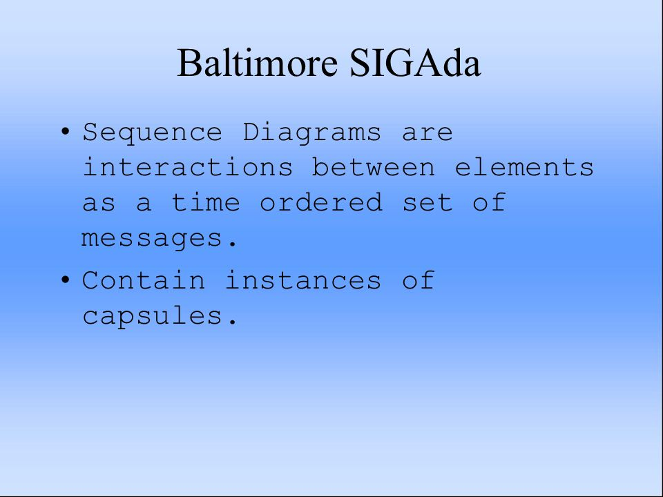 Baltimore SIGAda Sequence Diagrams are interactions between elements as a time ordered set of messages. Contain instances of capsules.