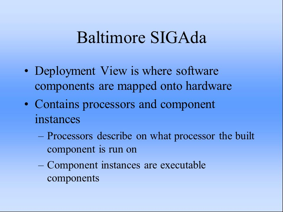 Baltimore SIGAda Deployment View is where software components are mapped onto hardware Contains processors and component instances –Processors describ