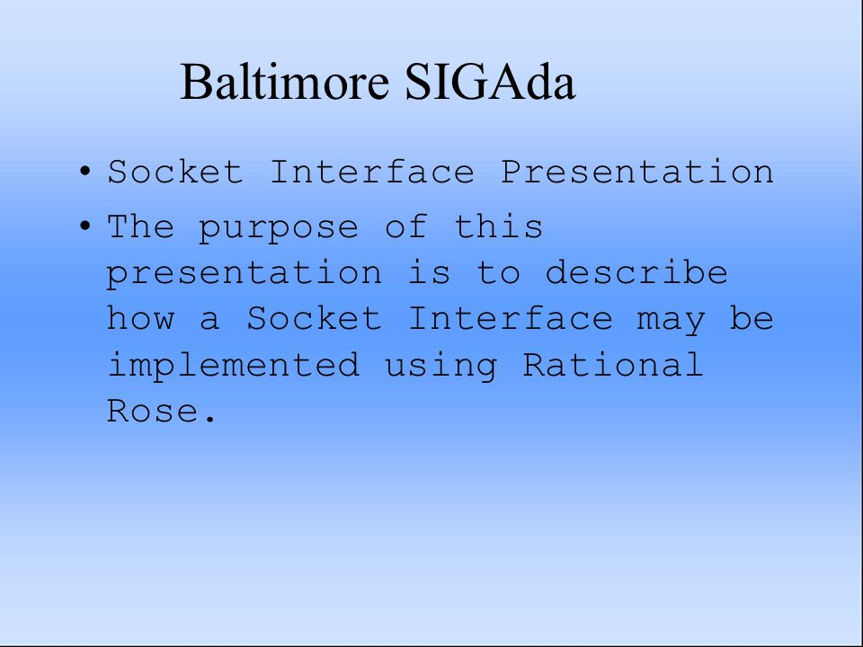 Baltimore SIGAda Socket Interface Presentation The purpose of this presentation is to describe how a Socket Interface may be implemented using Rational Rose.