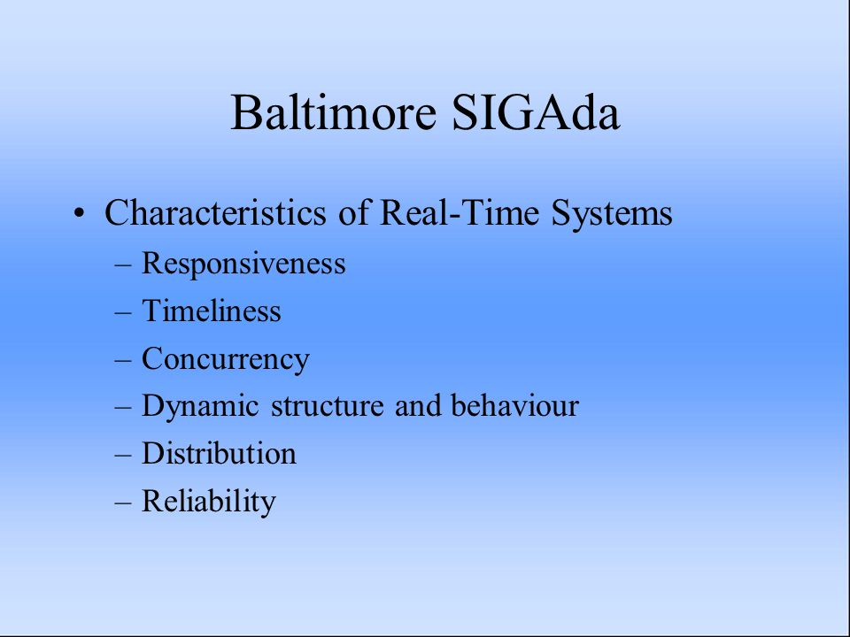 Baltimore SIGAda Characteristics of Real-Time Systems –Responsiveness –Timeliness –Concurrency –Dynamic structure and behaviour –Distribution –Reliability