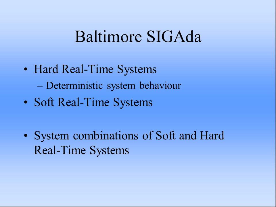 Baltimore SIGAda Hard Real-Time Systems –Deterministic system behaviour Soft Real-Time Systems System combinations of Soft and Hard Real-Time Systems