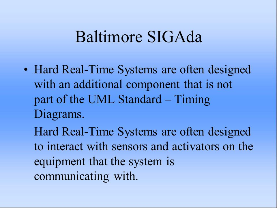Baltimore SIGAda Hard Real-Time Systems are often designed with an additional component that is not part of the UML Standard – Timing Diagrams. Hard R