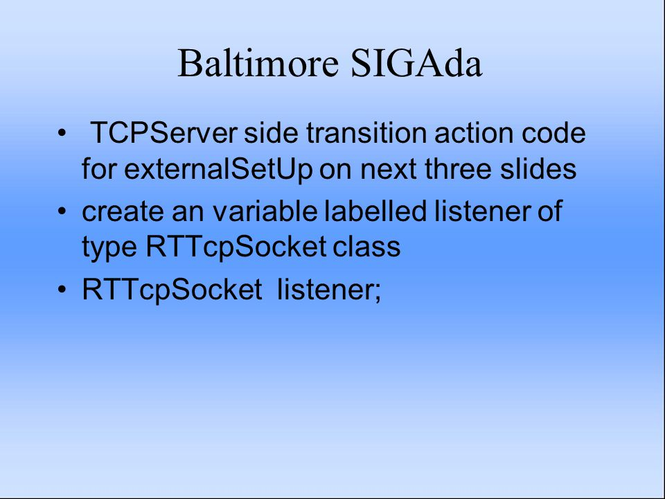 Baltimore SIGAda TCPServer side transition action code for externalSetUp on next three slides create an variable labelled listener of type RTTcpSocket class RTTcpSocket listener;