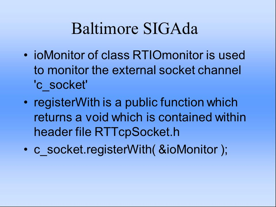 Baltimore SIGAda ioMonitor of class RTIOmonitor is used to monitor the external socket channel c_socket registerWith is a public function which returns a void which is contained within header file RTTcpSocket.h c_socket.registerWith( &ioMonitor );