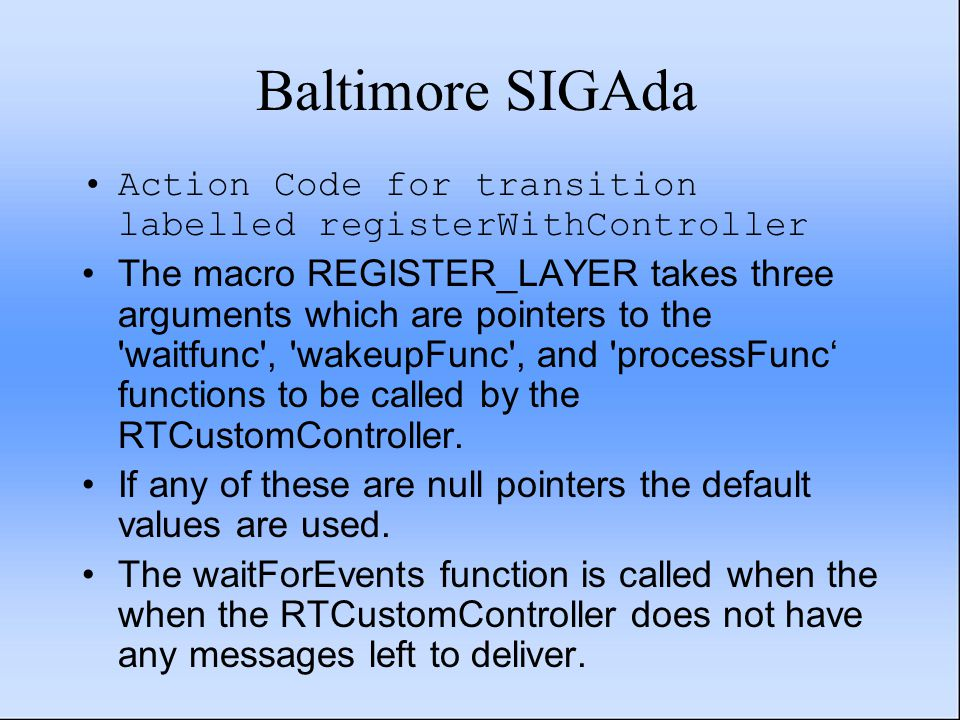 Baltimore SIGAda Action Code for transition labelled registerWithController The macro REGISTER_LAYER takes three arguments which are pointers to the waitfunc , wakeupFunc , and processFunc' functions to be called by the RTCustomController.