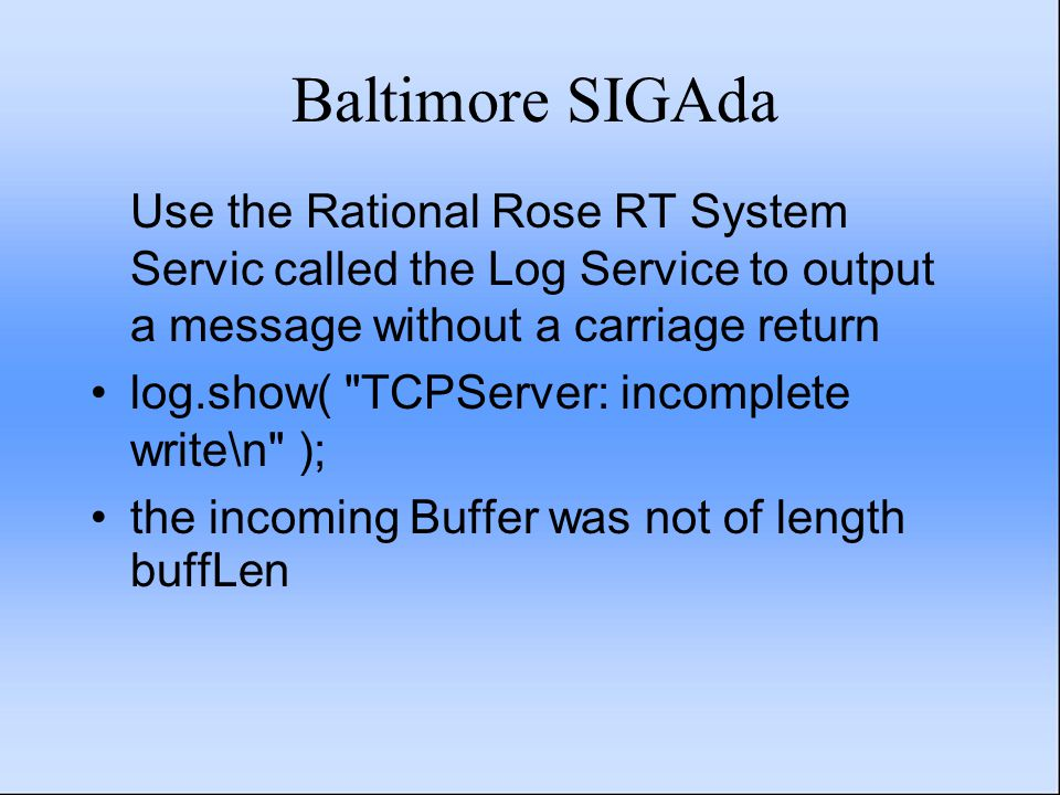 Baltimore SIGAda Use the Rational Rose RT System Servic called the Log Service to output a message without a carriage return log.show( TCPServer: incomplete write\n ); the incoming Buffer was not of length buffLen