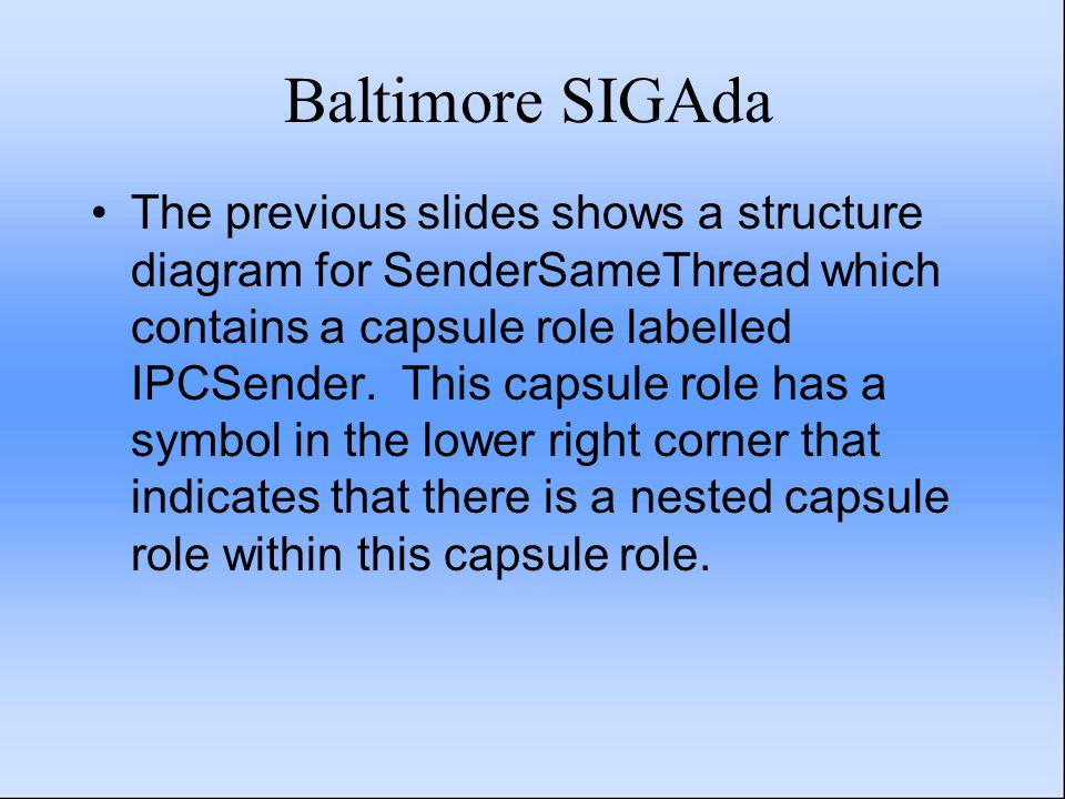 Baltimore SIGAda The previous slides shows a structure diagram for SenderSameThread which contains a capsule role labelled IPCSender. This capsule rol