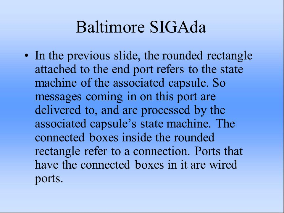 Baltimore SIGAda In the previous slide, the rounded rectangle attached to the end port refers to the state machine of the associated capsule. So messa