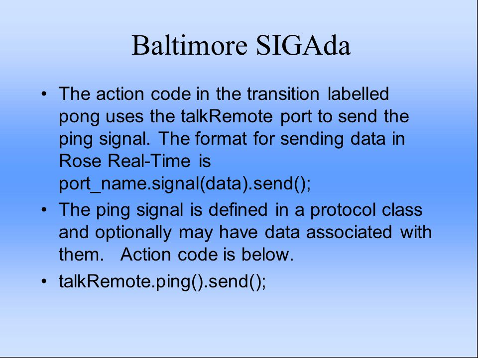 Baltimore SIGAda The action code in the transition labelled pong uses the talkRemote port to send the ping signal. The format for sending data in Rose