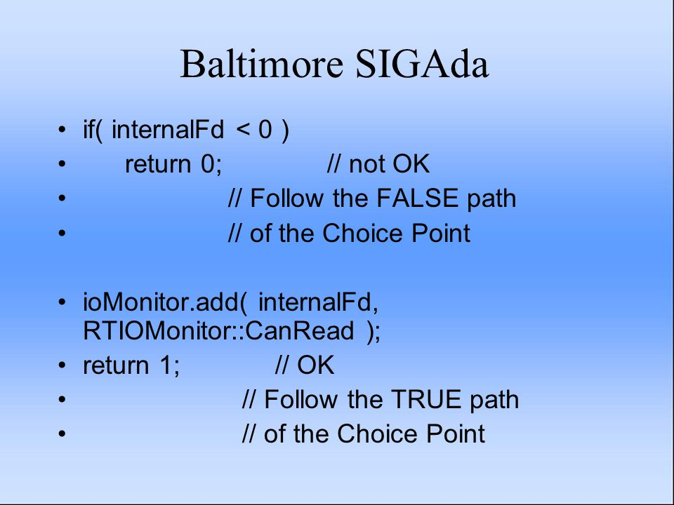Baltimore SIGAda if( internalFd < 0 ) return 0;// not OK // Follow the FALSE path // of the Choice Point ioMonitor.add( internalFd, RTIOMonitor::CanRead ); return 1; // OK // Follow the TRUE path // of the Choice Point