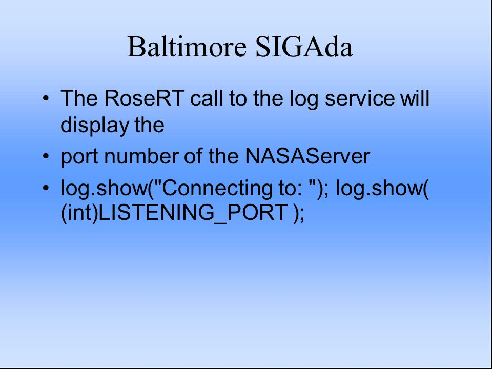 Baltimore SIGAda The RoseRT call to the log service will display the port number of the NASAServer log.show(