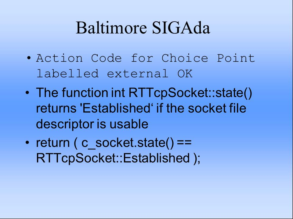 Baltimore SIGAda Action Code for Choice Point labelled external OK The function int RTTcpSocket::state() returns Established' if the socket file descriptor is usable return ( c_socket.state() == RTTcpSocket::Established );