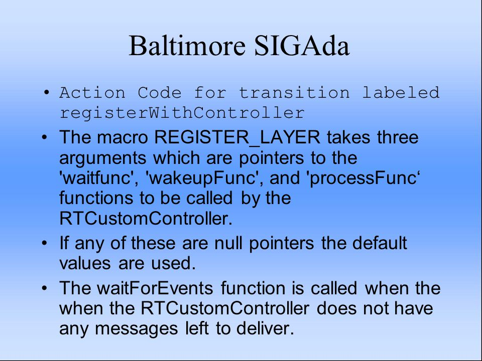 Baltimore SIGAda Action Code for transition labeled registerWithController The macro REGISTER_LAYER takes three arguments which are pointers to the waitfunc , wakeupFunc , and processFunc' functions to be called by the RTCustomController.