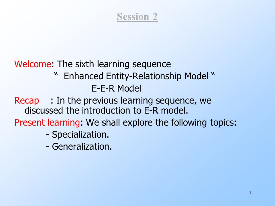"""1 Session 2 Welcome: The sixth learning sequence """" Enhanced Entity-Relationship Model """" E-E-R Model Recap : In the previous learning sequence, we disc"""