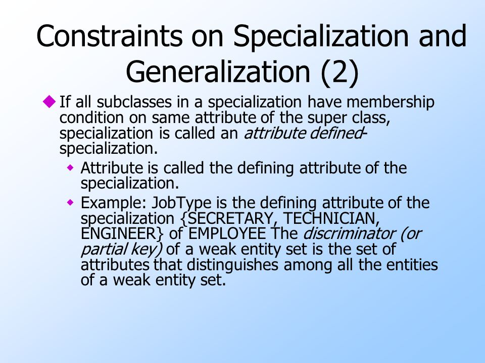 Constraints on Specialization and Generalization (2) uIf all subclasses in a specialization have membership condition on same attribute of the super c