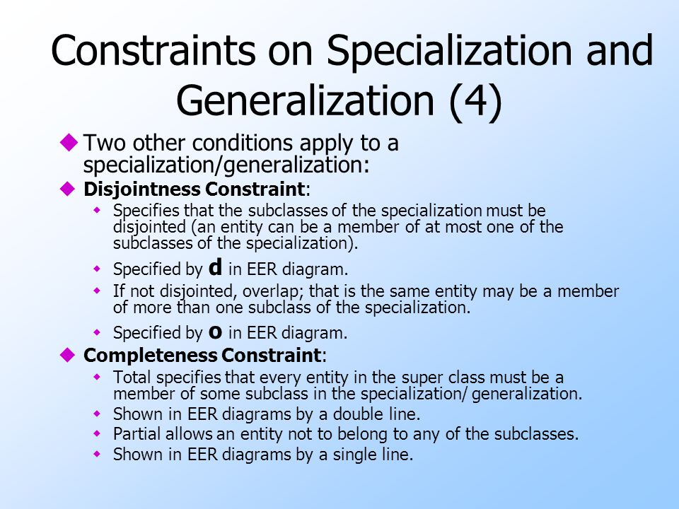 Constraints on Specialization and Generalization (4) uTwo other conditions apply to a specialization/generalization: uDisjointness Constraint: wSpecif
