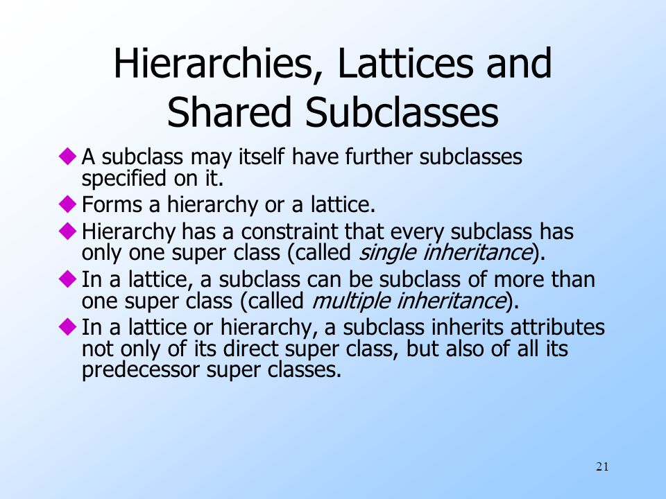 21 Hierarchies, Lattices and Shared Subclasses uA subclass may itself have further subclasses specified on it. uForms a hierarchy or a lattice. uHiera