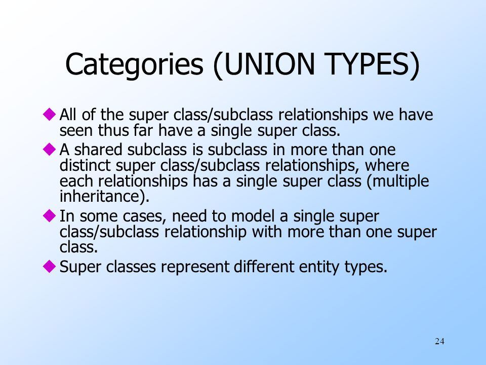 24 Categories (UNION TYPES) uAll of the super class/subclass relationships we have seen thus far have a single super class. uA shared subclass is subc