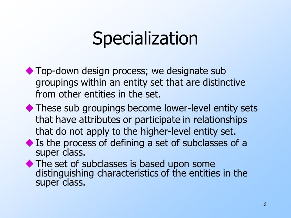 8 Specialization uTop-down design process; we designate sub groupings within an entity set that are distinctive from other entities in the set. uThese