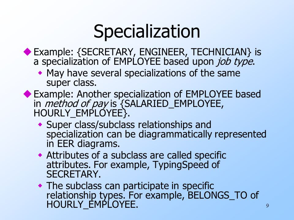9 Specialization uExample: {SECRETARY, ENGINEER, TECHNICIAN} is a specialization of EMPLOYEE based upon job type. wMay have several specializations of