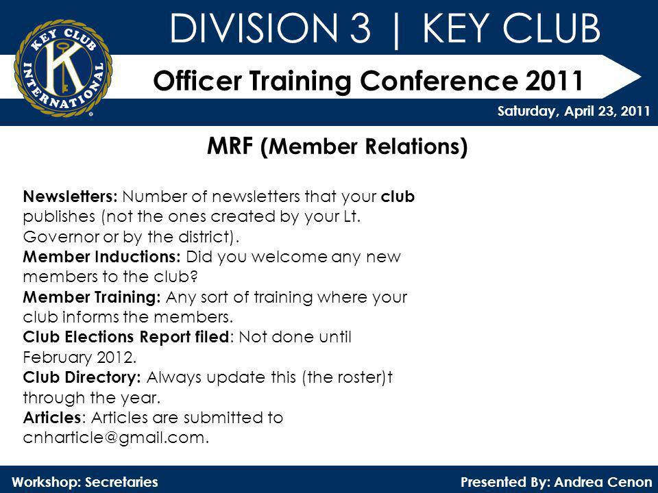Officer Training Conference 2011 Presented By: Andrea Cenon Workshop: Secretaries DIVISION 3 | KEY CLUB Saturday, April 23, 2011 MRF (Member Relations