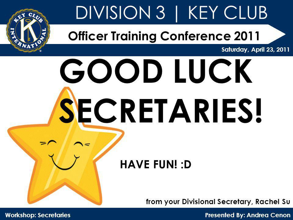Officer Training Conference 2011 Presented By: Andrea Cenon Workshop: Secretaries DIVISION 3 | KEY CLUB Saturday, April 23, 2011 GOOD LUCK SECRETARIES